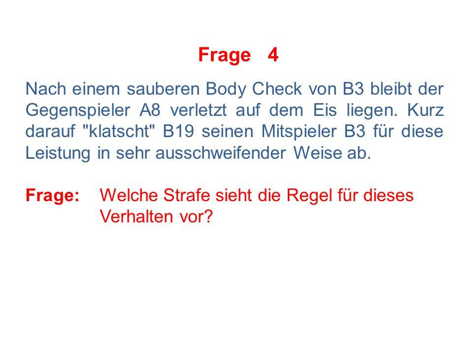 Frage 4 Nach einem sauberen Body Check von B3 bleibt der Gegenspieler A8 verletzt auf dem Eis liegen.
