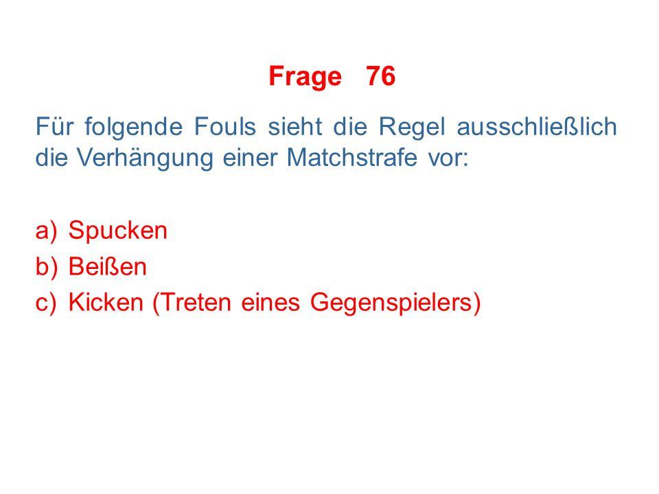 Frage 75 Für folgende Fouls sieht die Regel ausschließlich die Verhängung einer Matchstrafe vor: a)Spucken b)Beißen c)Versuch eines Kopfstoßes