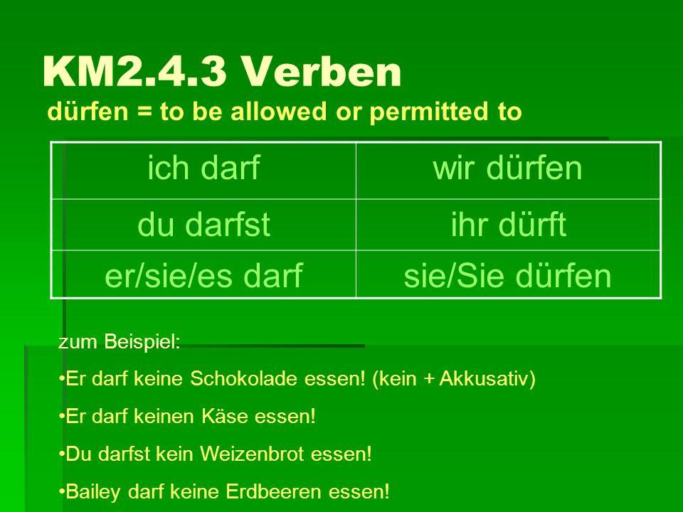 KM2.4.3 Verben dürfen = to be allowed or permitted to ich darfwir dürfen du darfstihr dürft er/sie/es darfsie/Sie dürfen zum Beispiel: Er darf keine S