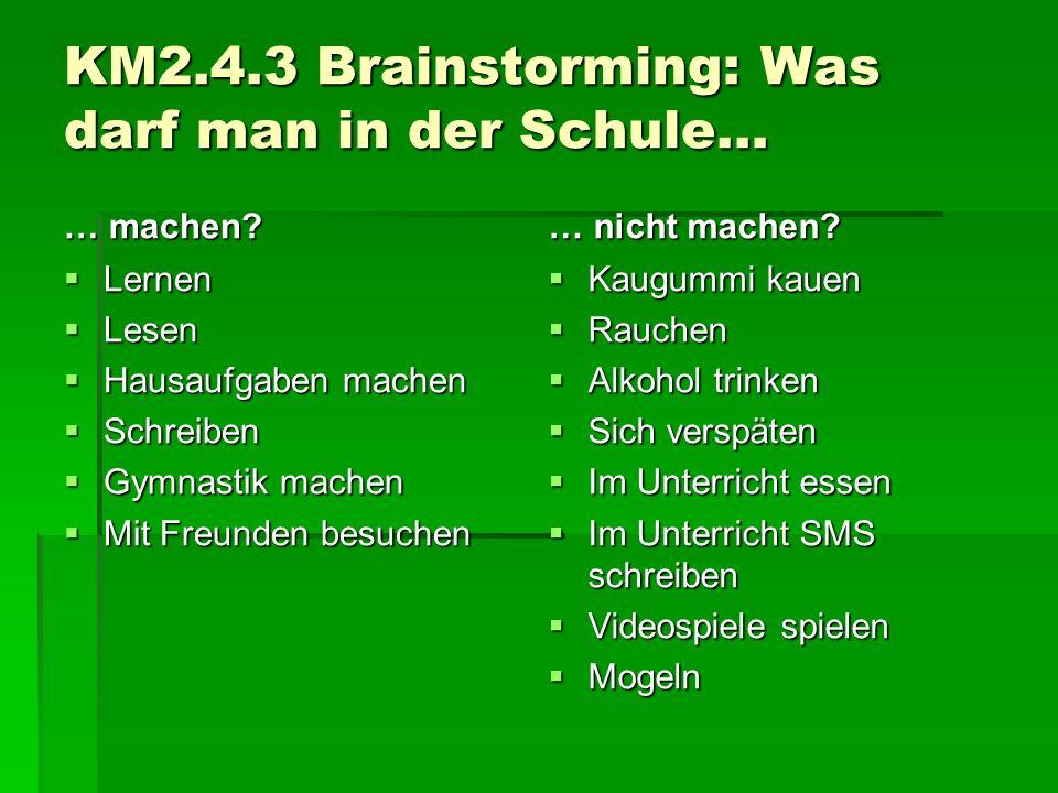 KM2.4.3 Brainstorming: Was darf man in der Schule… … machen?  Lernen  Lesen  Hausaufgaben machen  Schreiben  Gymnastik machen  Mit Freunden besu