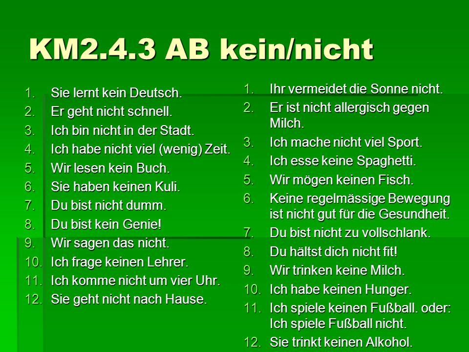 KM2.4.3 AB kein/nicht 1.Sie lernt kein Deutsch. 2.Er geht nicht schnell. 3.Ich bin nicht in der Stadt. 4.Ich habe nicht viel (wenig) Zeit. 5.Wir lesen