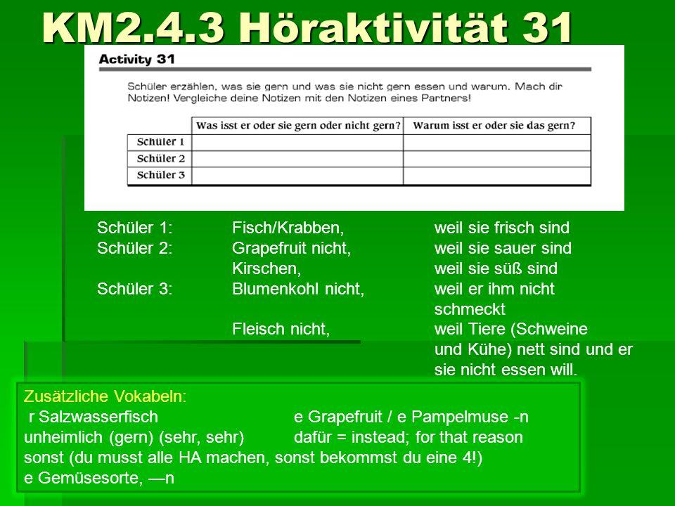 KM2.4.3 Höraktivität 31 Schüler 1:Fisch/Krabben,weil sie frisch sind Schüler 2:Grapefruit nicht,weil sie sauer sind Kirschen,weil sie süß sind Schüler