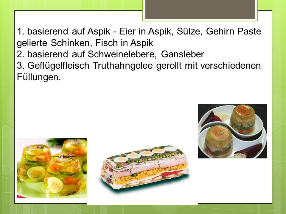 1. basierend auf Aspik - Eier in Aspik, Sülze, Gehirn Paste gelierte Schinken, Fisch in Aspik 2. basierend auf Schweinelebere, Gansleber 3. Geflügelfl