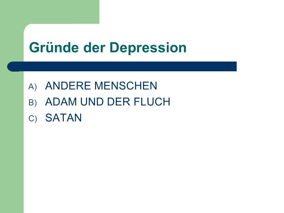 Gründe der Depression A) ANDERE MENSCHEN B) ADAM UND DER FLUCH C) SATAN