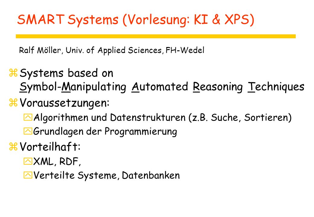 SMART Systems (Vorlesung: KI & XPS) zSystems based on Symbol-Manipulating Automated Reasoning Techniques zVoraussetzungen: yAlgorithmen und Datenstrukturen (z.B.