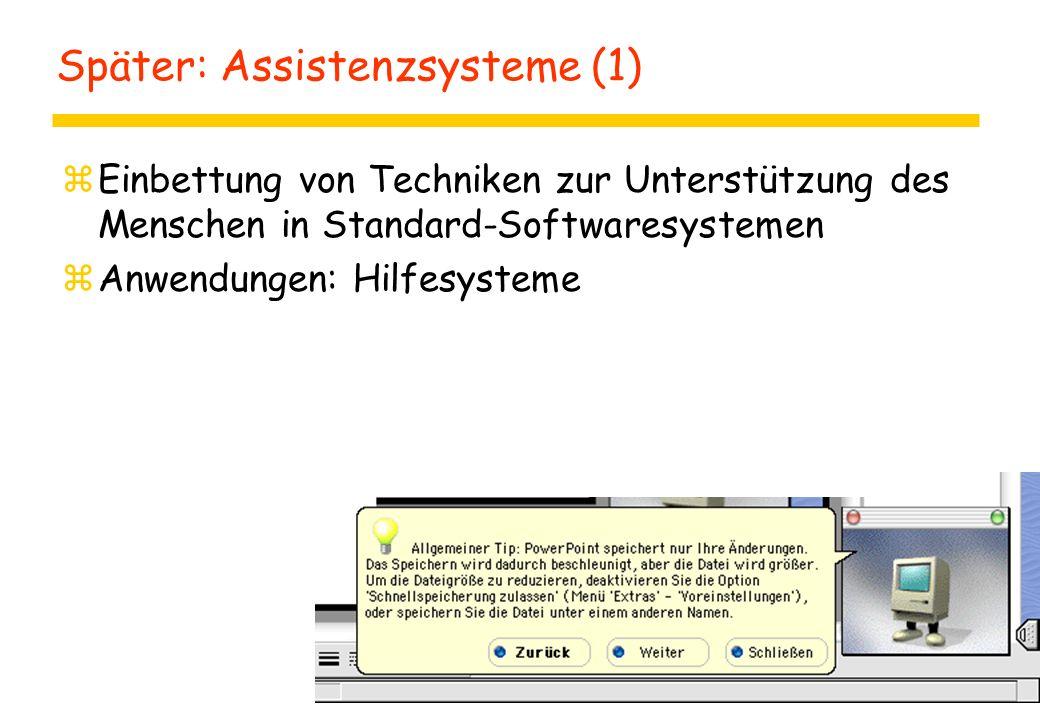 Später: Assistenzsysteme (1) zEinbettung von Techniken zur Unterstützung des Menschen in Standard-Softwaresystemen zAnwendungen: Hilfesysteme