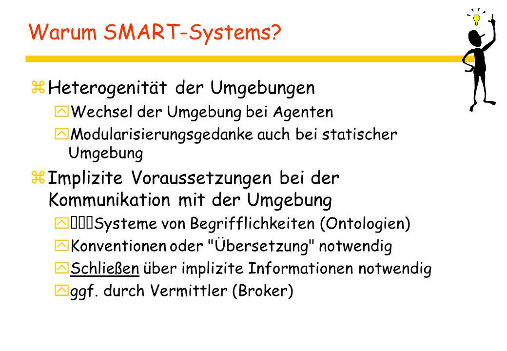 Warum SMART-Systems? zHeterogenität der Umgebungen yWechsel der Umgebung bei Agenten yModularisierungsgedanke auch bei statischer Umgebung zImplizite