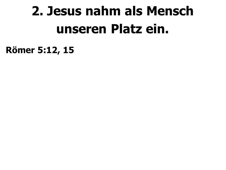 2. Jesus nahm als Mensch unseren Platz ein. Römer 5:12, 15