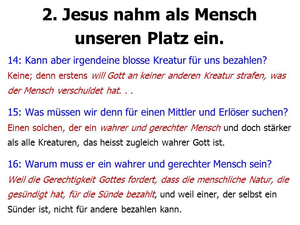 2. Jesus nahm als Mensch unseren Platz ein. 14: Kann aber irgendeine blosse Kreatur für uns bezahlen? Keine; denn erstens will Gott an keiner anderen