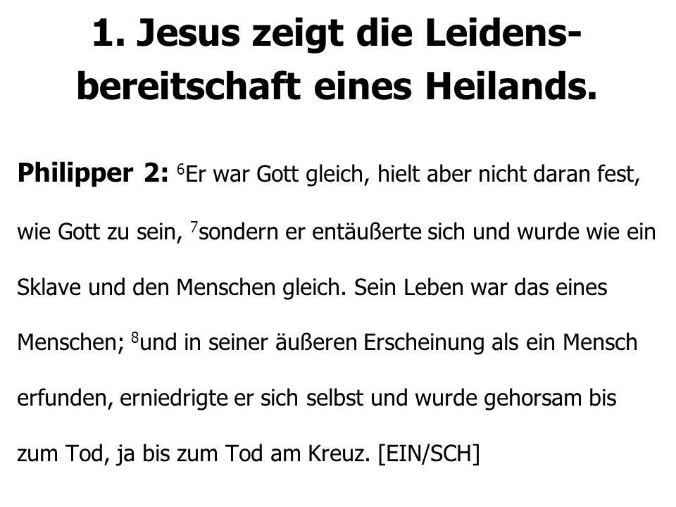 1. Jesus zeigt die Leidens- bereitschaft eines Heilands. Philipper 2: 6 Er war Gott gleich, hielt aber nicht daran fest, wie Gott zu sein, 7 sondern e