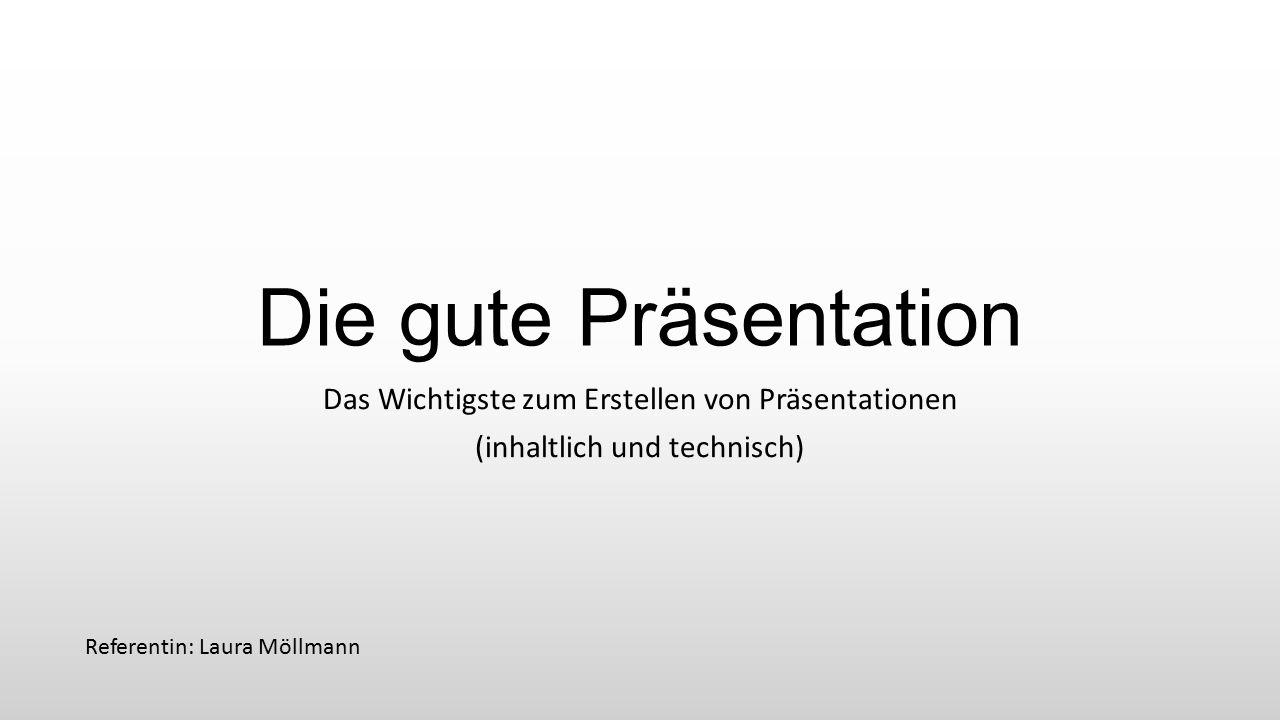Die gute Präsentation Das Wichtigste zum Erstellen von Präsentationen (inhaltlich und technisch) Referentin: Laura Möllmann