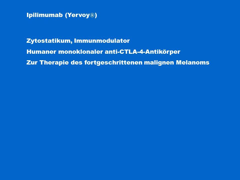 Ipilimumab (Yervoy  ) Zytostatikum, Immunmodulator Humaner monoklonaler anti-CTLA-4-Antikörper Zur Therapie des fortgeschrittenen malignen Melanoms