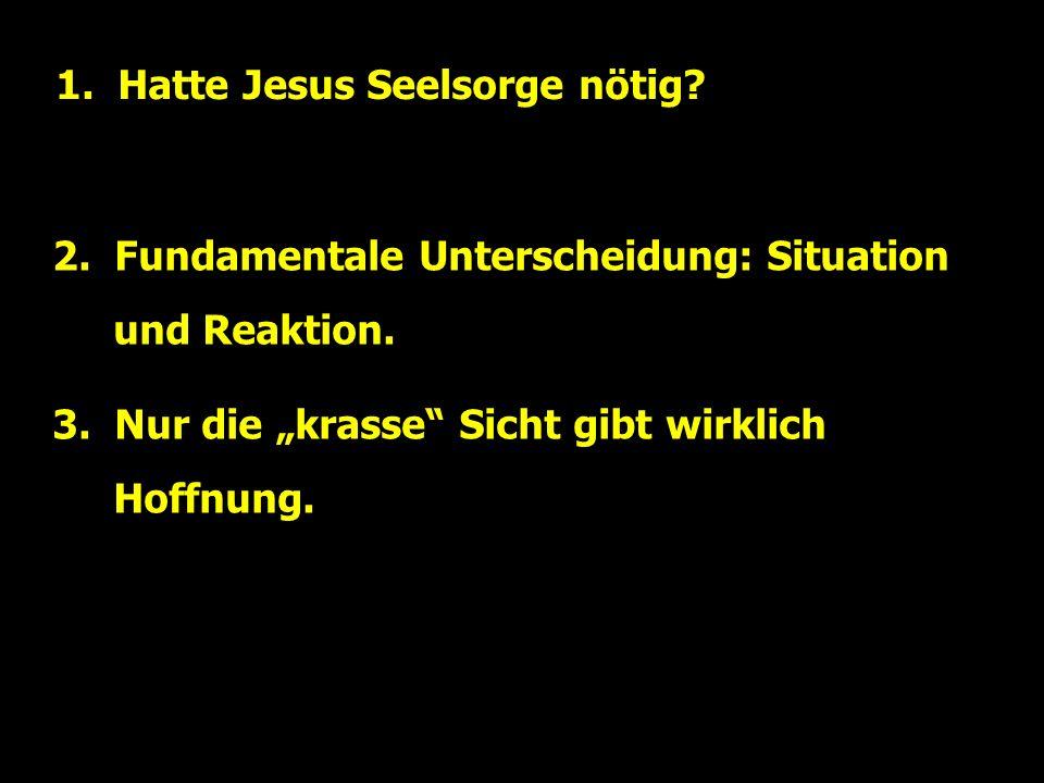 1. Hatte Jesus Seelsorge nötig. 2. Fundamentale Unterscheidung: Situation und Reaktion.