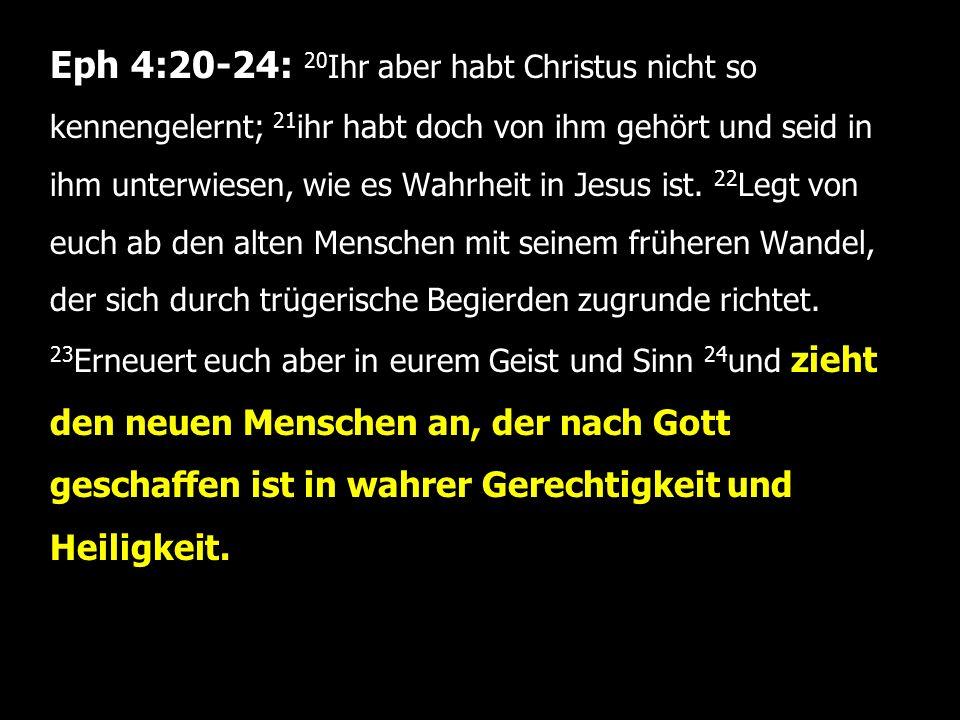 Eph 4:20-24: 20 Ihr aber habt Christus nicht so kennengelernt; 21 ihr habt doch von ihm gehört und seid in ihm unterwiesen, wie es Wahrheit in Jesus ist.