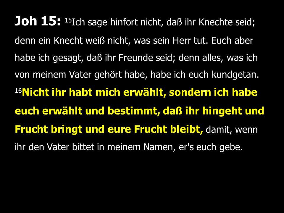 Joh 15: 15 Ich sage hinfort nicht, daß ihr Knechte seid; denn ein Knecht weiß nicht, was sein Herr tut.