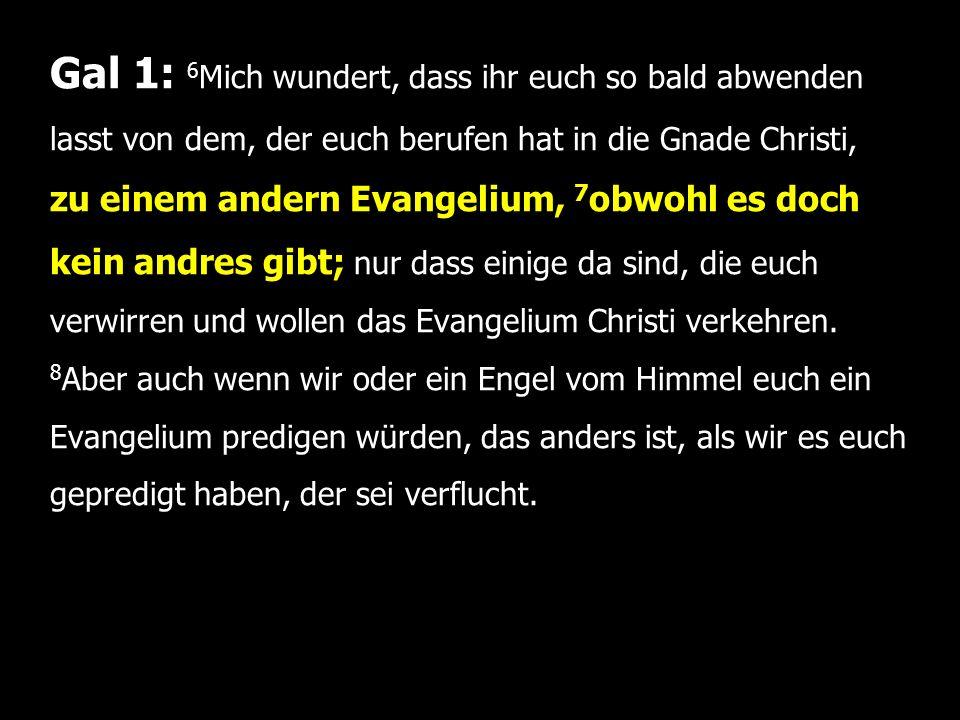 Gal 1: 6 Mich wundert, dass ihr euch so bald abwenden lasst von dem, der euch berufen hat in die Gnade Christi, zu einem andern Evangelium, 7 obwohl es doch kein andres gibt; nur dass einige da sind, die euch verwirren und wollen das Evangelium Christi verkehren.