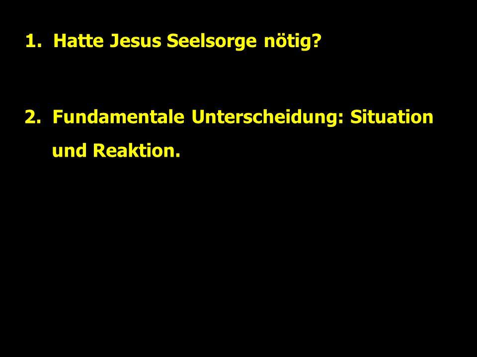 1. Hatte Jesus Seelsorge nötig? 2. Fundamentale Unterscheidung: Situation und Reaktion.