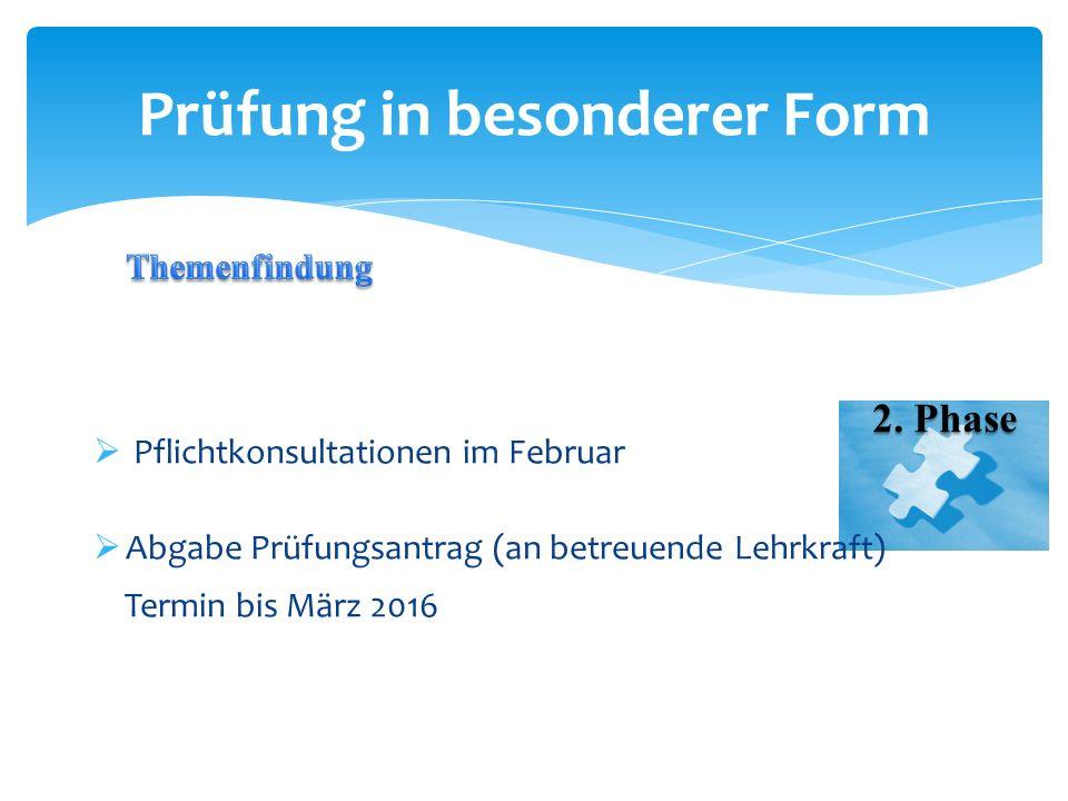  Pflichtkonsultationen im Februar  Abgabe Prüfungsantrag (an betreuende Lehrkraft) Termin bis März 2016 Prüfung in besonderer Form 2. Phase