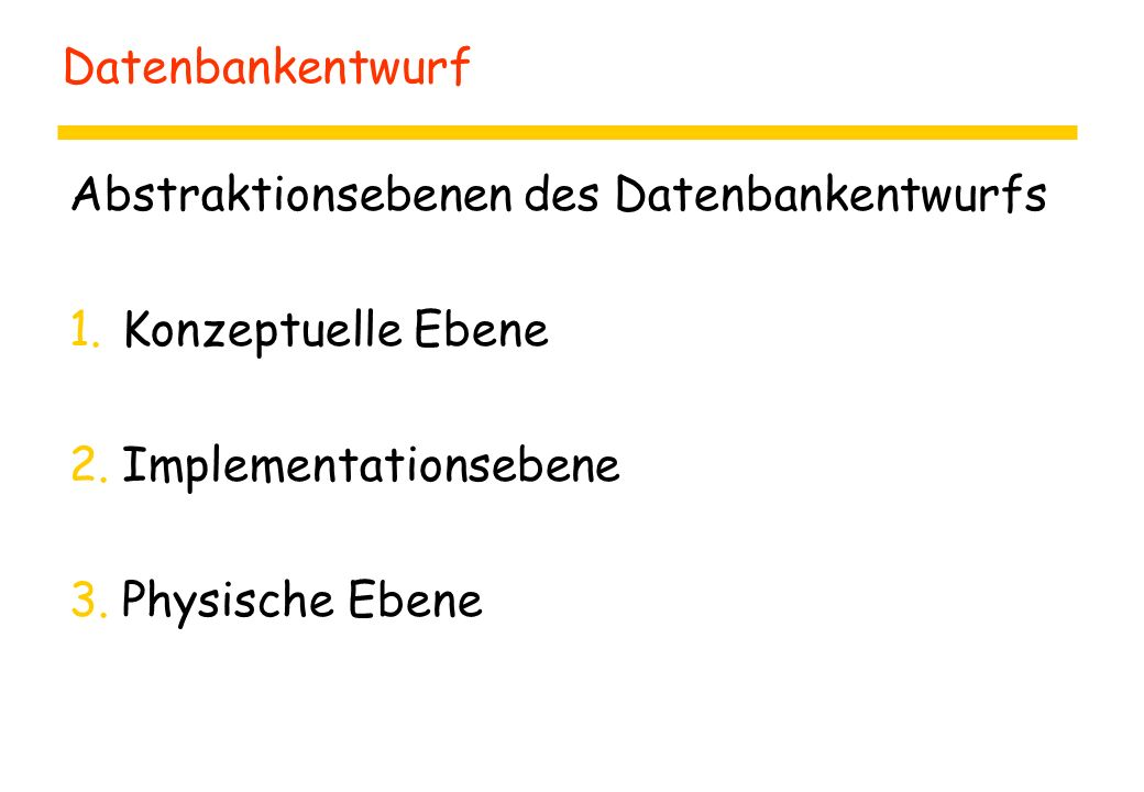 Datenbankentwurf Abstraktionsebenen des Datenbankentwurfs 1.Konzeptuelle Ebene 2.Implementationsebene 3.Physische Ebene