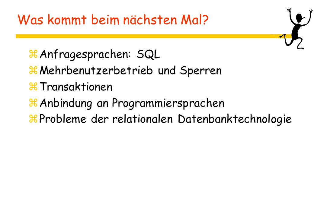 Was kommt beim nächsten Mal? zAnfragesprachen: SQL zMehrbenutzerbetrieb und Sperren zTransaktionen zAnbindung an Programmiersprachen zProbleme der rel