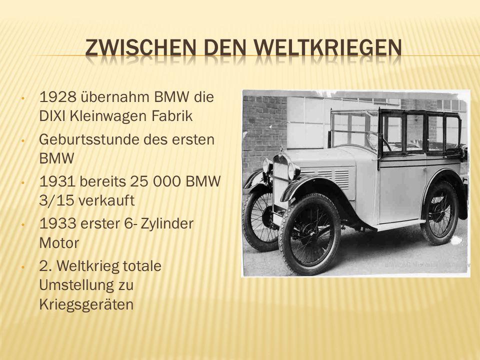 1928 übernahm BMW die DIXI Kleinwagen Fabrik Geburtsstunde des ersten BMW 1931 bereits 25 000 BMW 3/15 verkauft 1933 erster 6- Zylinder Motor 2. Weltk