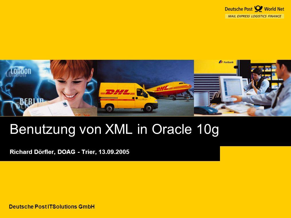 Deutsche Post ITSolutions GmbH Benutzung von XML in Oracle 10g Richard Dörfler, DOAG - Trier, 13.09.2005