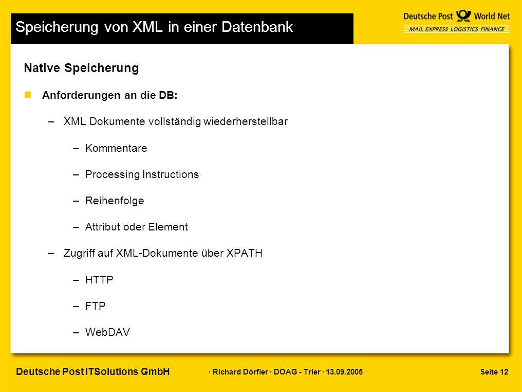 Seite 12 · Richard Dörfler · DOAG - Trier · 13.09.2005 Deutsche Post ITSolutions GmbH Speicherung von XML in einer Datenbank Native Speicherung nAnforderungen an die DB: –XML Dokumente vollständig wiederherstellbar –Kommentare –Processing Instructions –Reihenfolge –Attribut oder Element –Zugriff auf XML-Dokumente über XPATH –HTTP –FTP –WebDAV