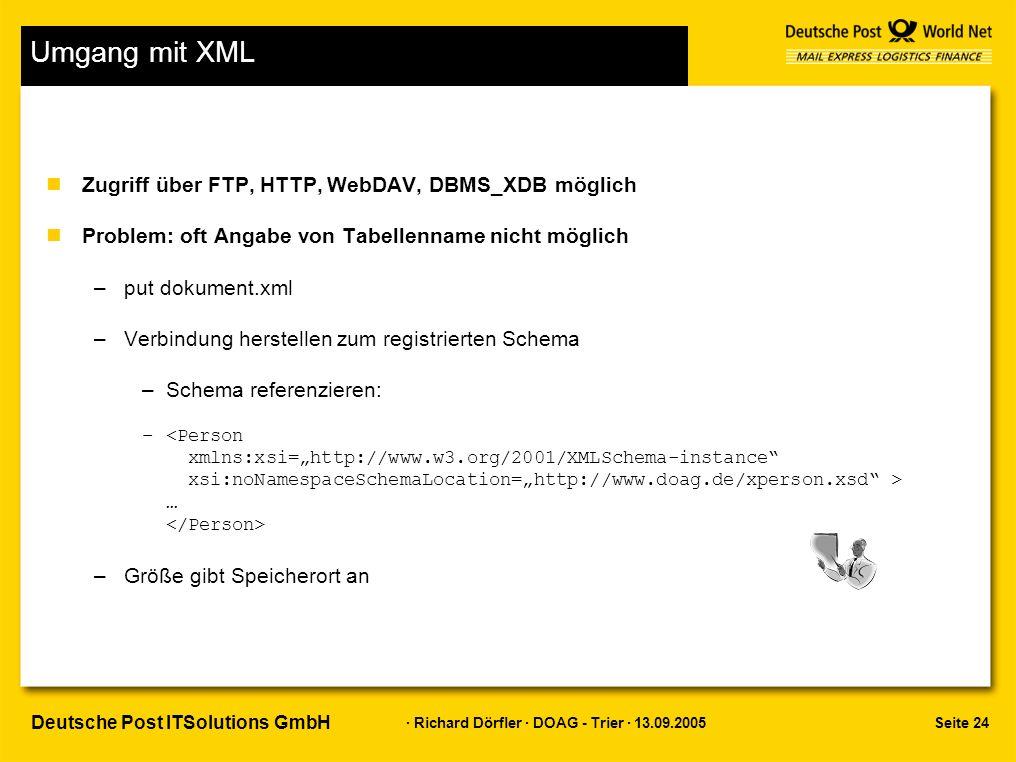 Seite 24 · Richard Dörfler · DOAG - Trier · 13.09.2005 Deutsche Post ITSolutions GmbH Umgang mit XML nZugriff über FTP, HTTP, WebDAV, DBMS_XDB möglich nProblem: oft Angabe von Tabellenname nicht möglich –put dokument.xml –Verbindung herstellen zum registrierten Schema –Schema referenzieren: – … –Größe gibt Speicherort an