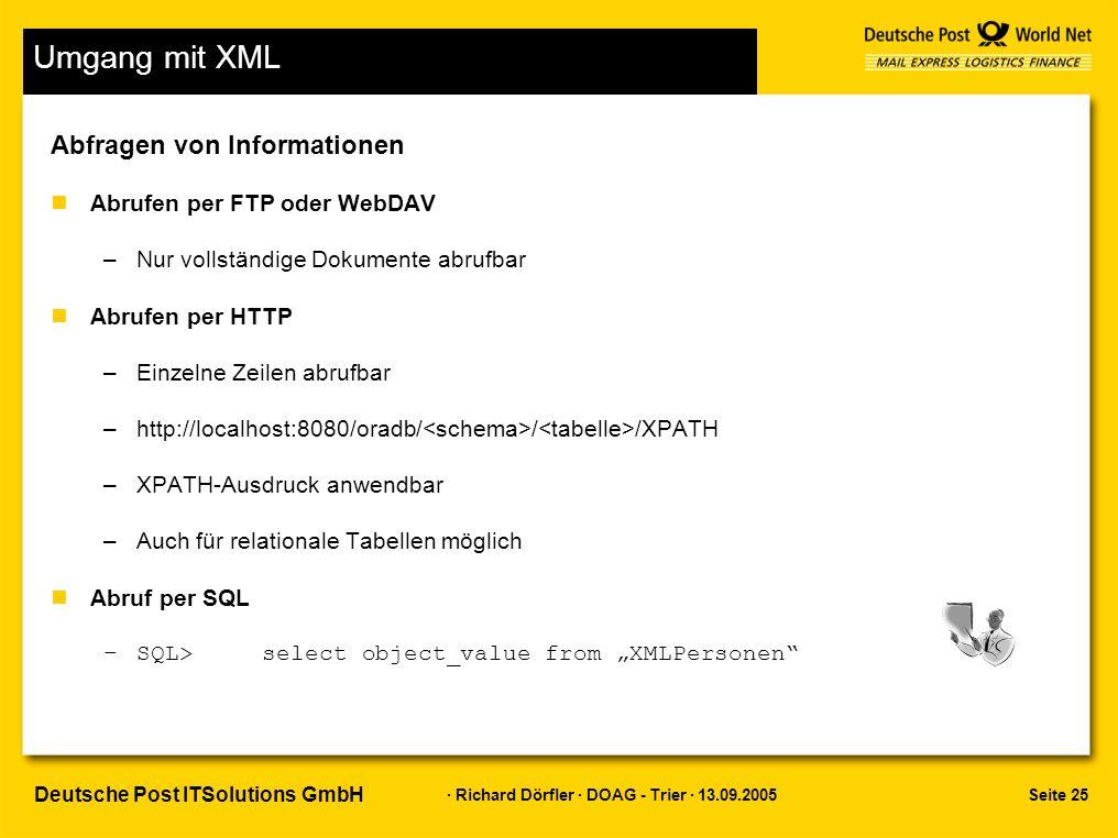 """Seite 25 · Richard Dörfler · DOAG - Trier · 13.09.2005 Deutsche Post ITSolutions GmbH Umgang mit XML Abfragen von Informationen nAbrufen per FTP oder WebDAV –Nur vollständige Dokumente abrufbar nAbrufen per HTTP –Einzelne Zeilen abrufbar –http://localhost:8080/oradb/ / /XPATH –XPATH-Ausdruck anwendbar –Auch für relationale Tabellen möglich nAbruf per SQL –SQL> select object_value from """"XMLPersonen"""