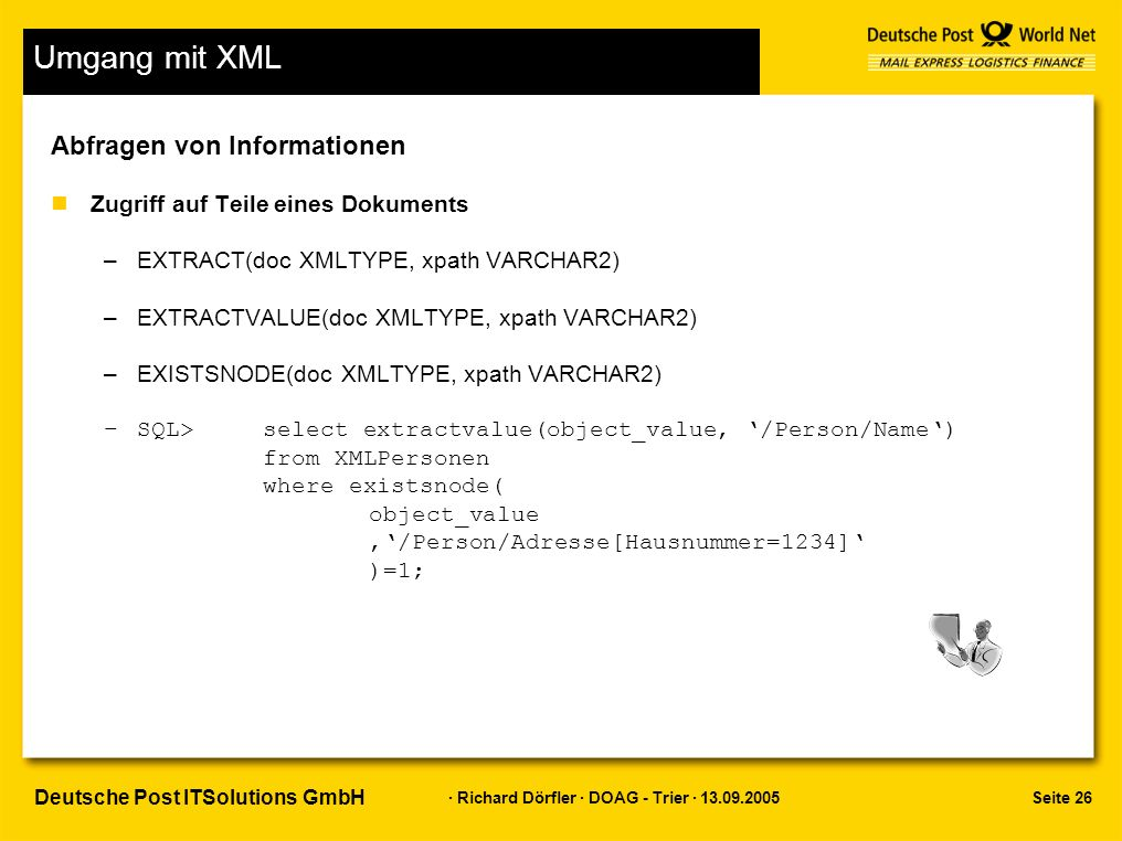 Seite 26 · Richard Dörfler · DOAG - Trier · 13.09.2005 Deutsche Post ITSolutions GmbH Umgang mit XML Abfragen von Informationen nZugriff auf Teile eines Dokuments –EXTRACT(doc XMLTYPE, xpath VARCHAR2) –EXTRACTVALUE(doc XMLTYPE, xpath VARCHAR2) –EXISTSNODE(doc XMLTYPE, xpath VARCHAR2) –SQL> select extractvalue(object_value, '/Person/Name') from XMLPersonen where existsnode( object_value,'/Person/Adresse[Hausnummer=1234]' )=1;