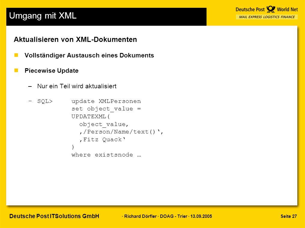 Seite 27 · Richard Dörfler · DOAG - Trier · 13.09.2005 Deutsche Post ITSolutions GmbH Umgang mit XML Aktualisieren von XML-Dokumenten nVollständiger Austausch eines Dokuments nPiecewise Update –Nur ein Teil wird aktualisiert –SQL>update XMLPersonen set object_value = UPDATEXML( object_value, '/Person/Name/text()', 'Fitz Quack' ) where existsnode …