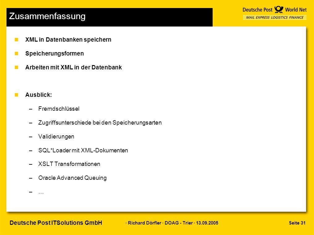 Seite 31 · Richard Dörfler · DOAG - Trier · 13.09.2005 Deutsche Post ITSolutions GmbH Zusammenfassung nXML in Datenbanken speichern nSpeicherungsformen nArbeiten mit XML in der Datenbank nAusblick: –Fremdschlüssel –Zugriffsunterschiede bei den Speicherungsarten –Validierungen –SQL*Loader mit XML-Dokumenten –XSLT Transformationen –Oracle Advanced Queuing –…