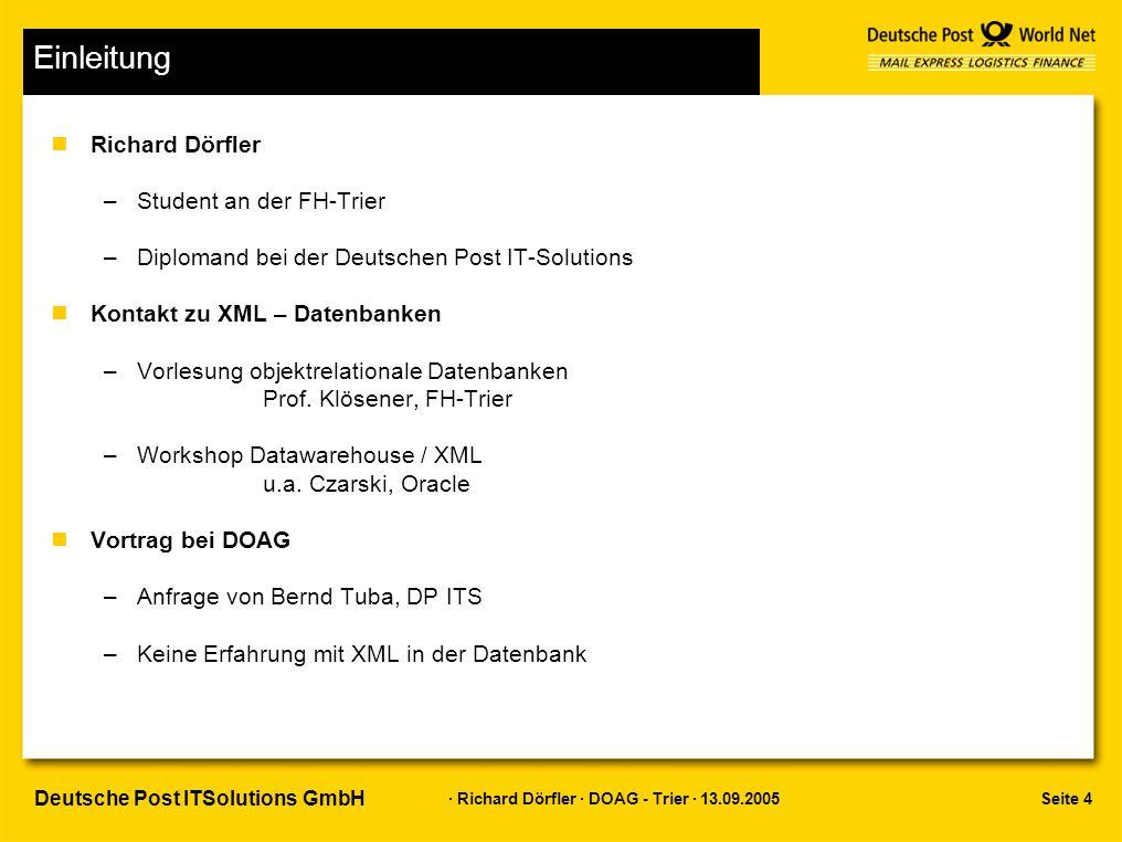 Seite 15 · Richard Dörfler · DOAG - Trier · 13.09.2005 Deutsche Post ITSolutions GmbH Oracle XML - DB XML DB Repository nVirtuelles Dateisystem –Standard: public, sys, xdbconfig.xml –Berechtigungen über Access Control Lists /sys/acls –Ordner public für alle Lese- und Schreibrechte nZugriff über SQL –PATH_VIEW (select path from path_view) –Package DBMS_XDB –Create_folder –Create_resource