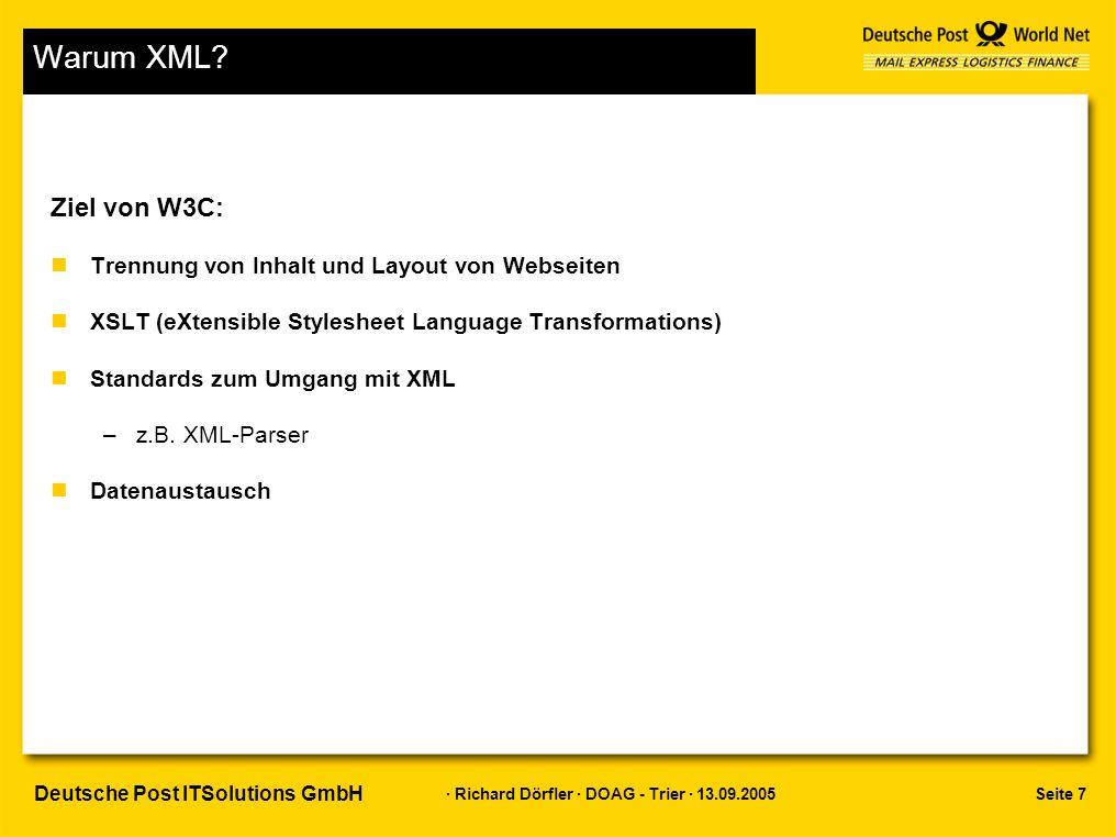 Seite 8 · Richard Dörfler · DOAG - Trier · 13.09.2005 Deutsche Post ITSolutions GmbH XML zum Datenaustausch Vorteile: nAbgrenzung von Datenfeldern –Berücksichtigt Sonder- und Steuerzeichen nStruktur durch Metadaten nZahlreiche Software zur Bearbeitung –Konzentration auf fachliche Probleme möglich