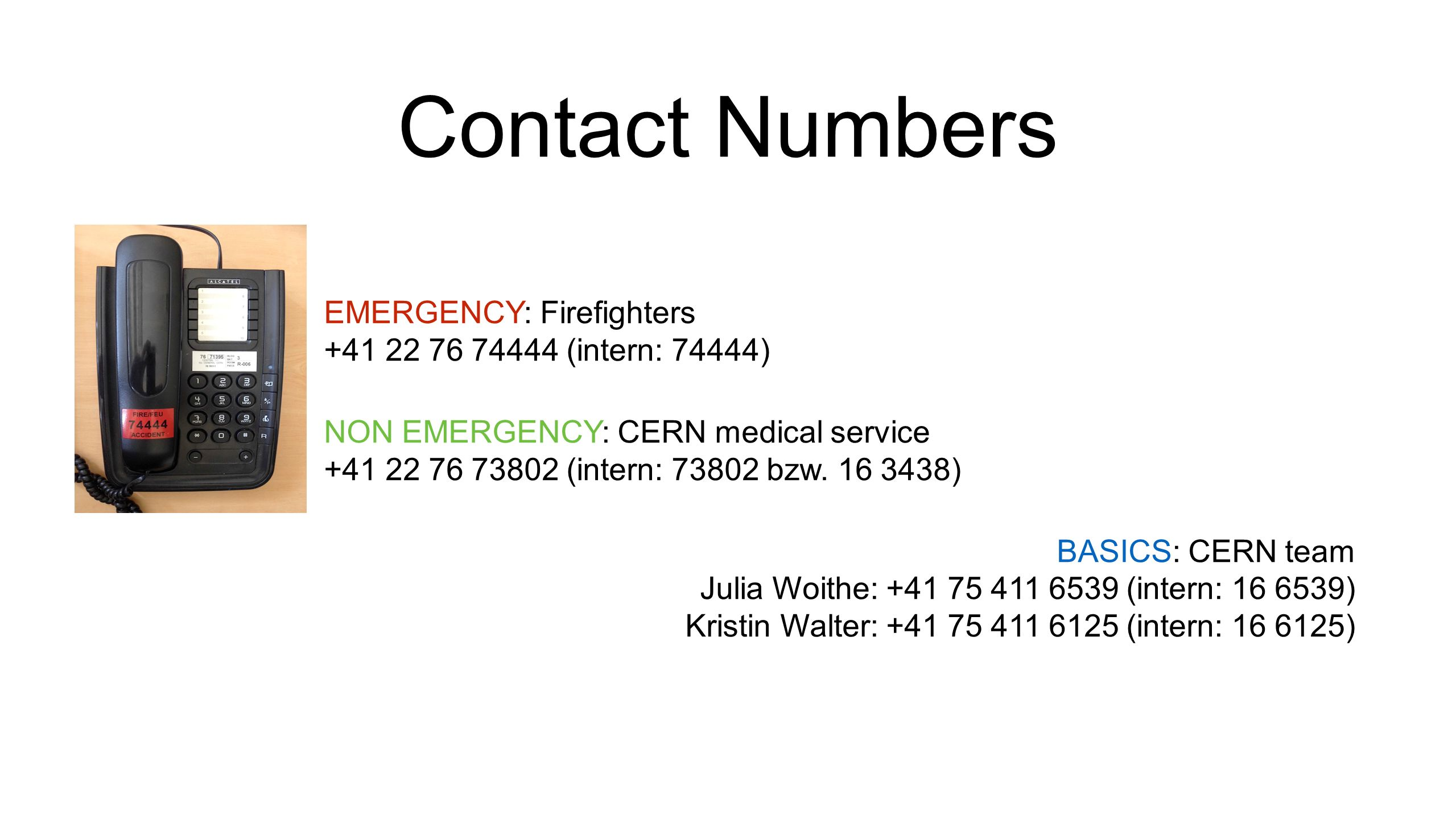Contact Numbers EMERGENCY: Firefighters +41 22 76 74444 (intern: 74444) NON EMERGENCY: CERN medical service +41 22 76 73802 (intern: 73802 bzw.