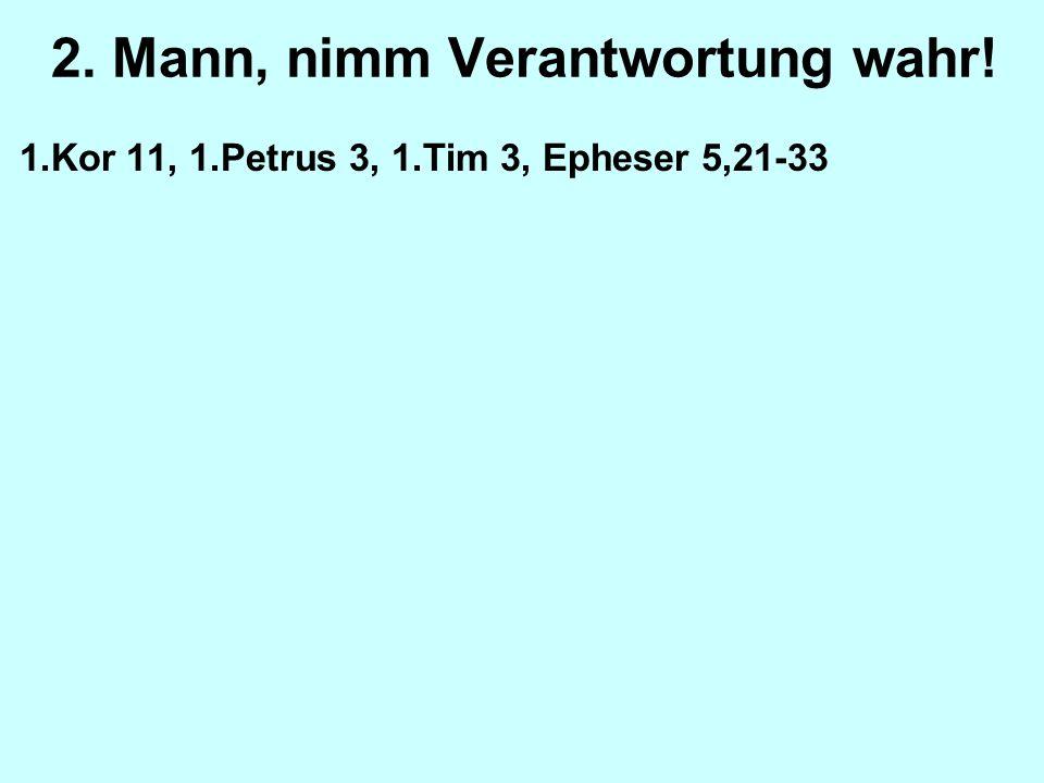 2. Mann, nimm Verantwortung wahr! 1.Kor 11, 1.Petrus 3, 1.Tim 3, Epheser 5,21-33