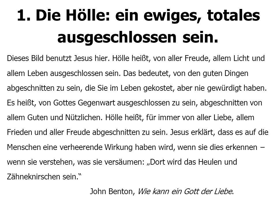 1. Die Hölle: ein ewiges, totales ausgeschlossen sein. Dieses Bild benutzt Jesus hier. Hölle heißt, von aller Freude, allem Licht und allem Leben ausg