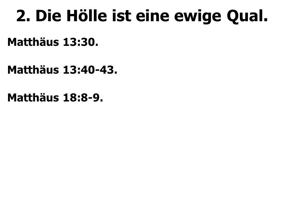 2. Die Hölle ist eine ewige Qual. Matthäus 13:30. Matthäus 13:40-43. Matthäus 18:8-9.