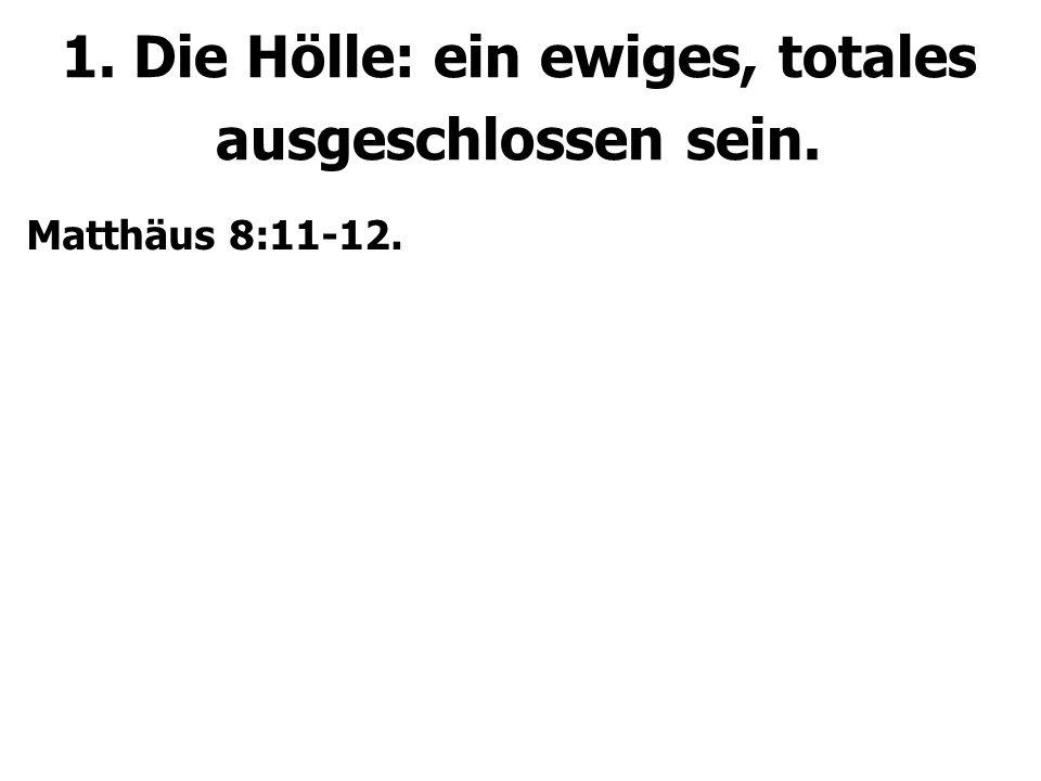 1. Die Hölle: ein ewiges, totales ausgeschlossen sein. Matthäus 8:11-12. Matthäus 22:13.