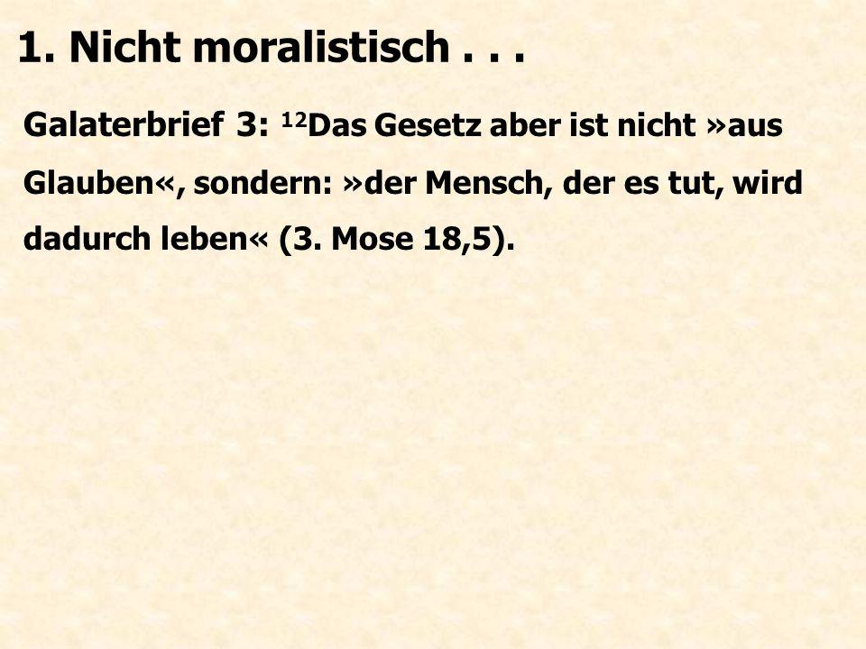 Galaterbrief 3: 12 Das Gesetz aber ist nicht »aus Glauben«, sondern: »der Mensch, der es tut, wird dadurch leben« (3. Mose 18,5). 1. Nicht moralistisc