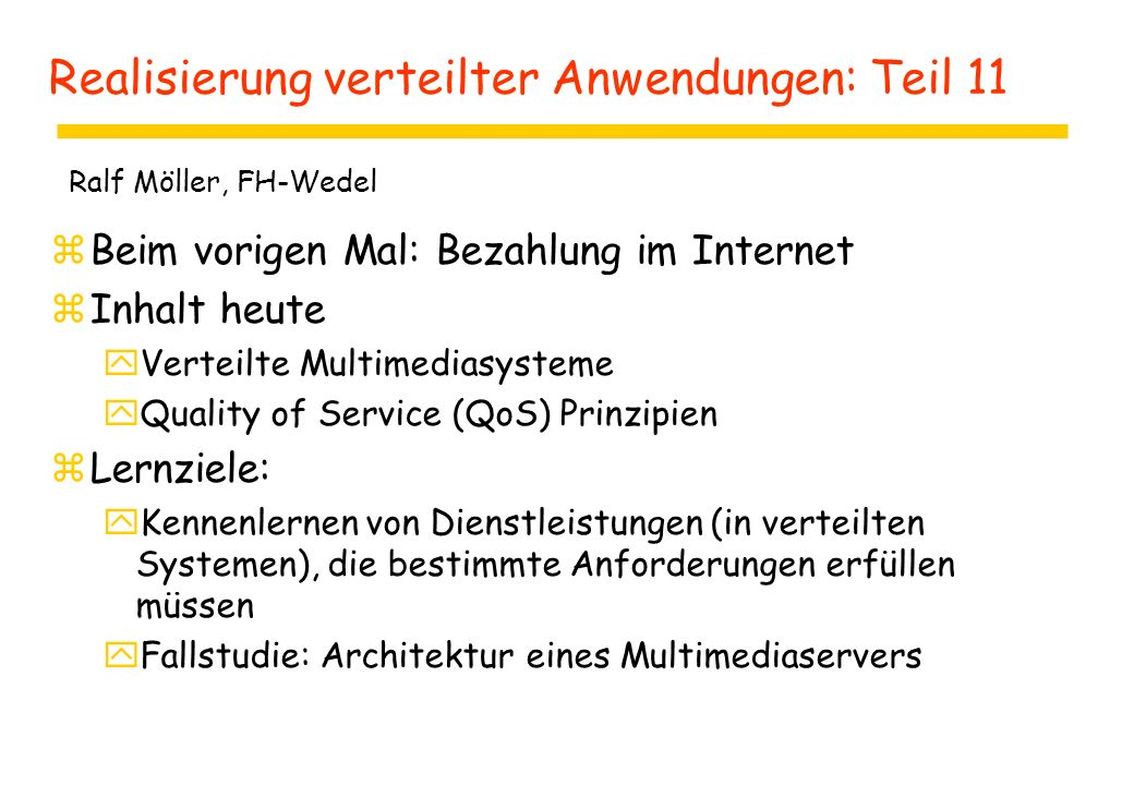 Realisierung verteilter Anwendungen: Teil 11 zBeim vorigen Mal: Bezahlung im Internet zInhalt heute yVerteilte Multimediasysteme yQuality of Service (QoS) Prinzipien zLernziele: yKennenlernen von Dienstleistungen (in verteilten Systemen), die bestimmte Anforderungen erfüllen müssen yFallstudie: Architektur eines Multimediaservers Ralf Möller, FH-Wedel