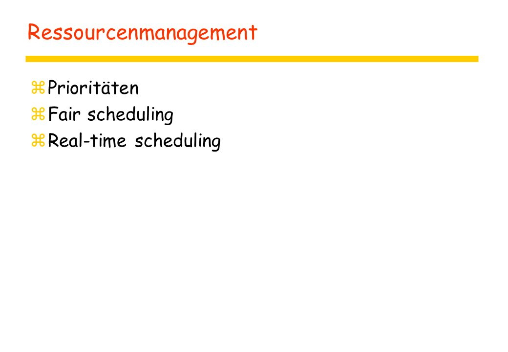 Ressourcenmanagement zPrioritäten zFair scheduling zReal-time scheduling