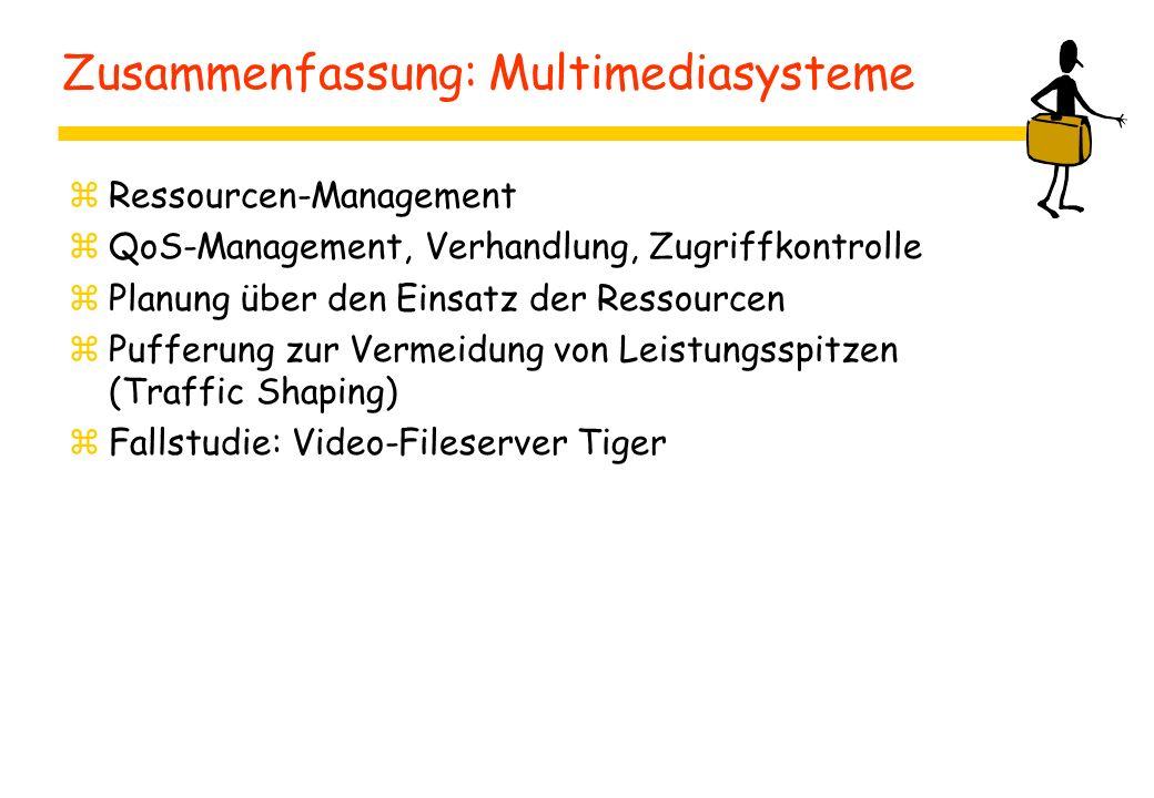 Zusammenfassung: Multimediasysteme zRessourcen-Management zQoS-Management, Verhandlung, Zugriffkontrolle zPlanung über den Einsatz der Ressourcen zPufferung zur Vermeidung von Leistungsspitzen (Traffic Shaping) zFallstudie: Video-Fileserver Tiger