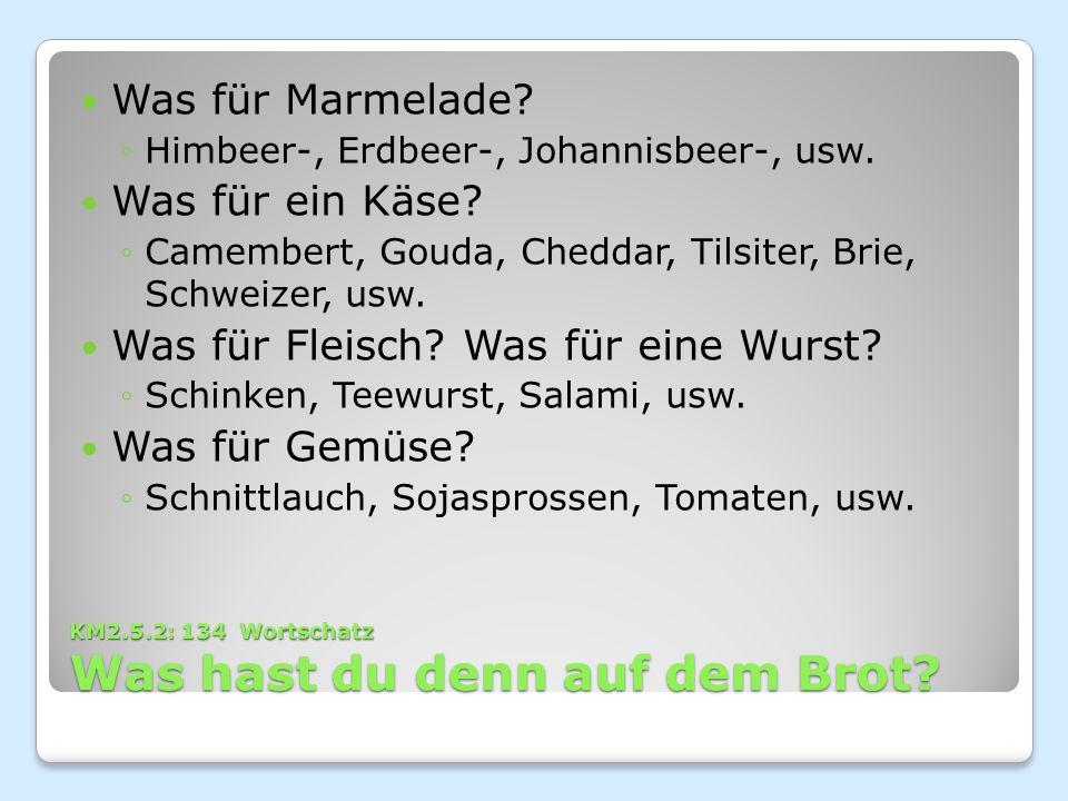 KM2.5.2: 134 Wortschatz Was hast du denn auf dem Brot? Was für Marmelade? ◦Himbeer-, Erdbeer-, Johannisbeer-, usw. Was für ein Käse? ◦Camembert, Gouda