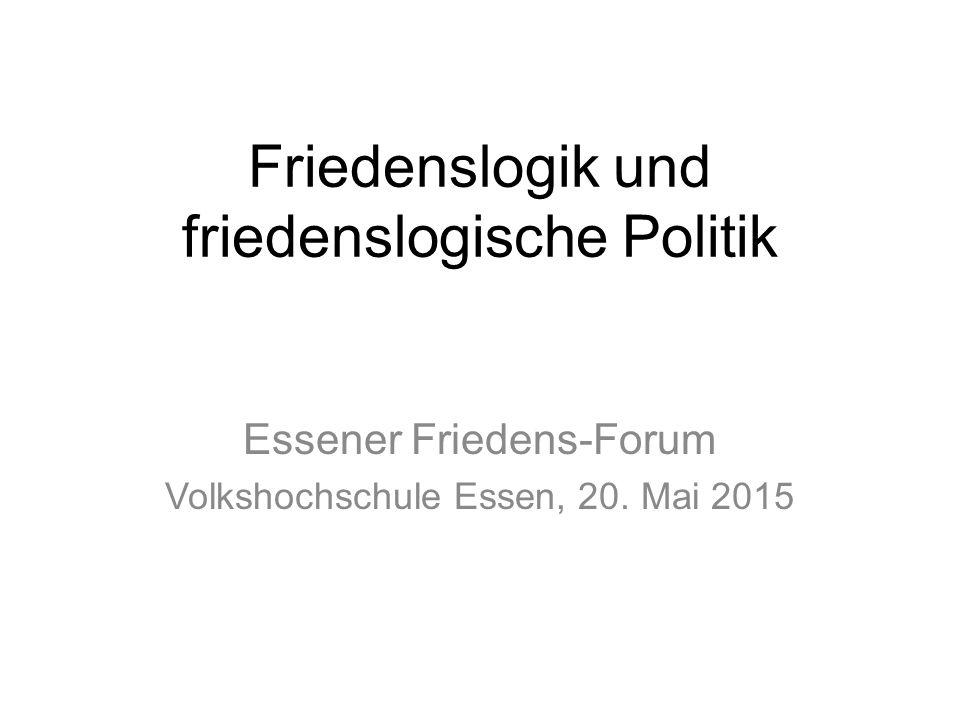 Friedenslogik und friedenslogische Politik Essener Friedens-Forum Volkshochschule Essen, 20.