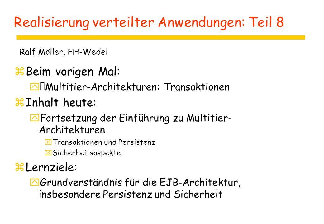Realisierung verteilter Anwendungen: Teil 8 zBeim vorigen Mal: yMultitier-Architekturen: Transaktionen zInhalt heute: yFortsetzung der Einführung zu Multitier- Architekturen xTransaktionen und Persistenz xSicherheitsaspekte zLernziele: yGrundverständnis für die EJB-Architektur, insbesondere Persistenz und Sicherheit Ralf Möller, FH-Wedel