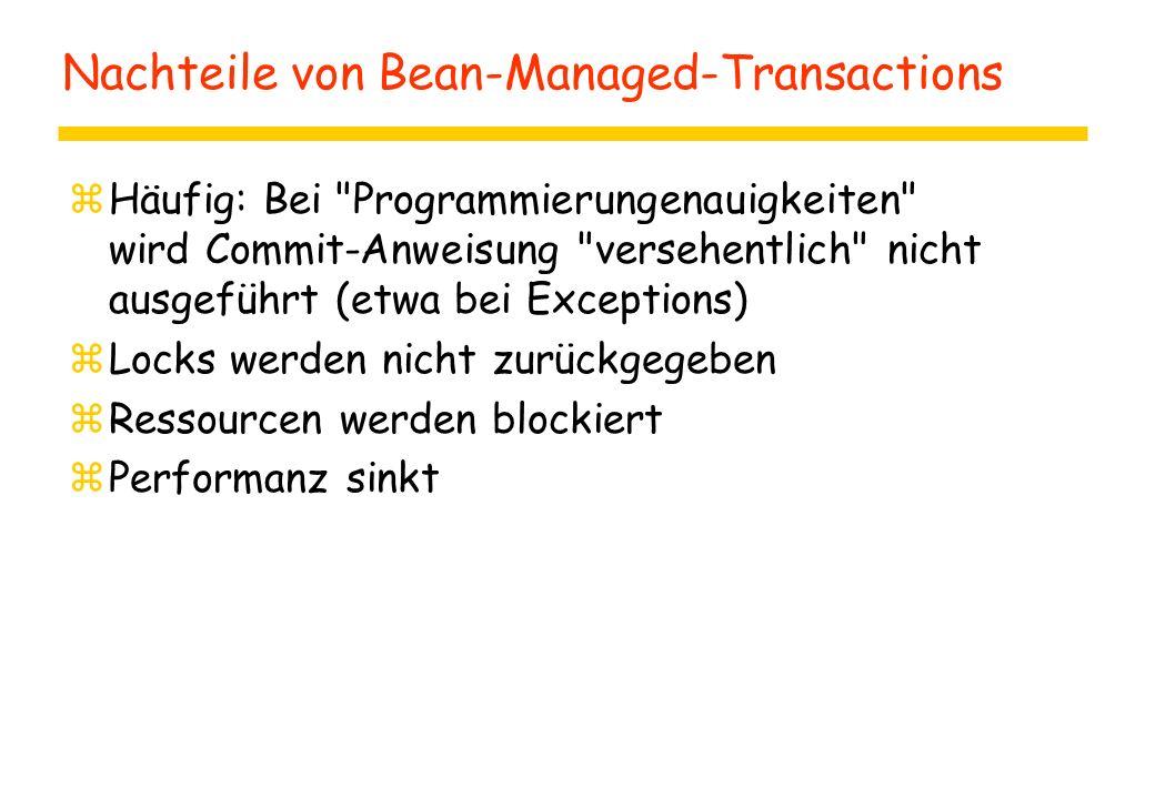 Nachteile von Bean-Managed-Transactions zHäufig: Bei Programmierungenauigkeiten wird Commit-Anweisung versehentlich nicht ausgeführt (etwa bei Exceptions) zLocks werden nicht zurückgegeben zRessourcen werden blockiert zPerformanz sinkt