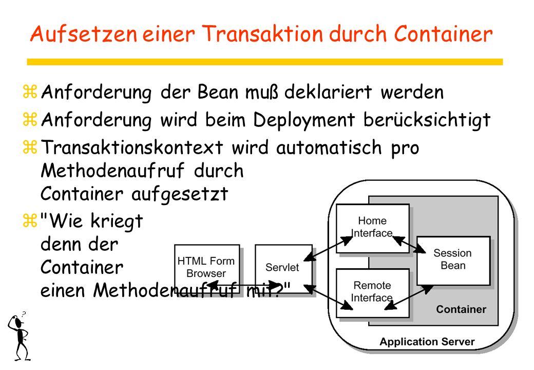 Aufsetzen einer Transaktion durch Container zAnforderung der Bean muß deklariert werden zAnforderung wird beim Deployment berücksichtigt zTransaktionskontext wird automatisch pro Methodenaufruf durch Container aufgesetzt z Wie kriegt denn der Container einen Methodenaufruf mit