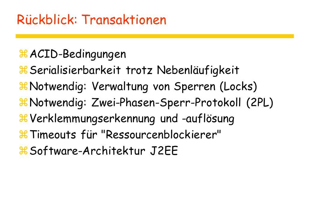 Rückblick: Transaktionen zACID-Bedingungen zSerialisierbarkeit trotz Nebenläufigkeit zNotwendig: Verwaltung von Sperren (Locks) zNotwendig: Zwei-Phasen-Sperr-Protokoll (2PL) zVerklemmungserkennung und -auflösung zTimeouts für Ressourcenblockierer zSoftware-Architektur J2EE