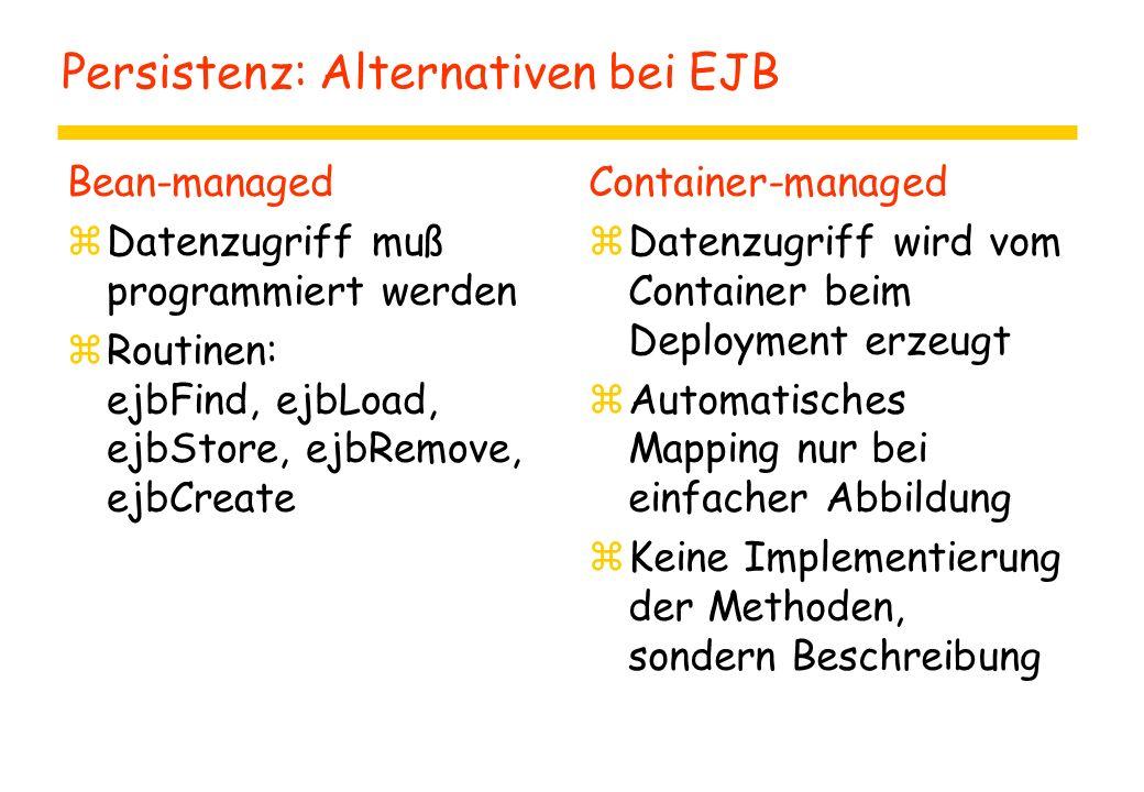 Persistenz: Alternativen bei EJB Bean-managed zDatenzugriff muß programmiert werden zRoutinen: ejbFind, ejbLoad, ejbStore, ejbRemove, ejbCreate Container-managed zDatenzugriff wird vom Container beim Deployment erzeugt zAutomatisches Mapping nur bei einfacher Abbildung zKeine Implementierung der Methoden, sondern Beschreibung